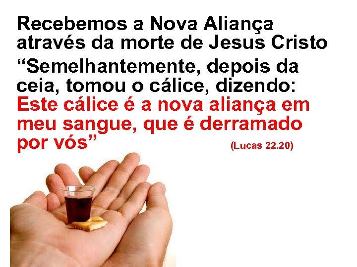 """Recebemos a Nova Aliança através da morte de Jesus Cristo """"Semelhantemente, depois da ceia,"""