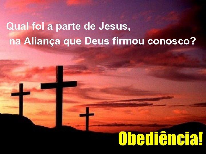 Qual foi a parte de Jesus, na Aliança que Deus firmou conosco? Obediência!