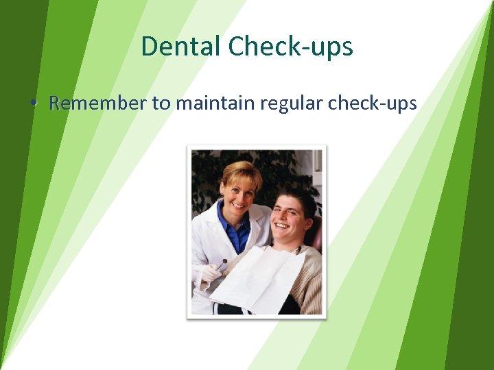 Dental Check-ups • Remember to maintain regular check-ups