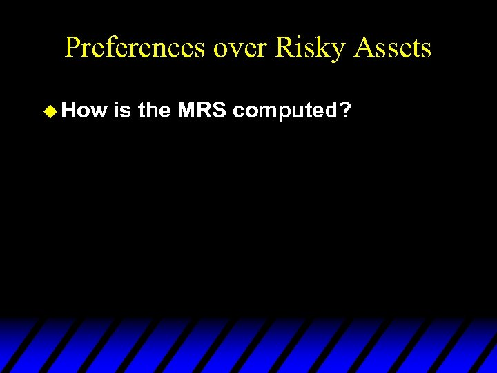 Preferences over Risky Assets u How is the MRS computed?