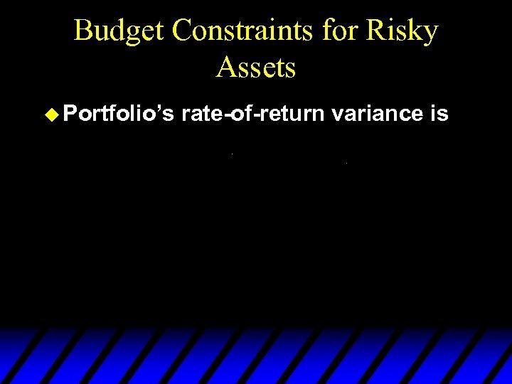 Budget Constraints for Risky Assets u Portfolio's rate-of-return variance is