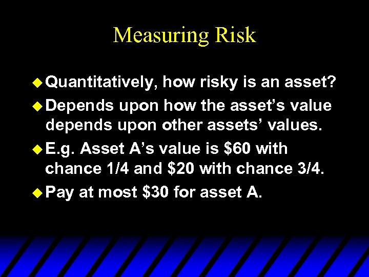 Measuring Risk u Quantitatively, how risky is an asset? u Depends upon how the