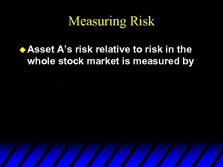 Measuring Risk u Asset A's risk relative to risk in the whole stock market