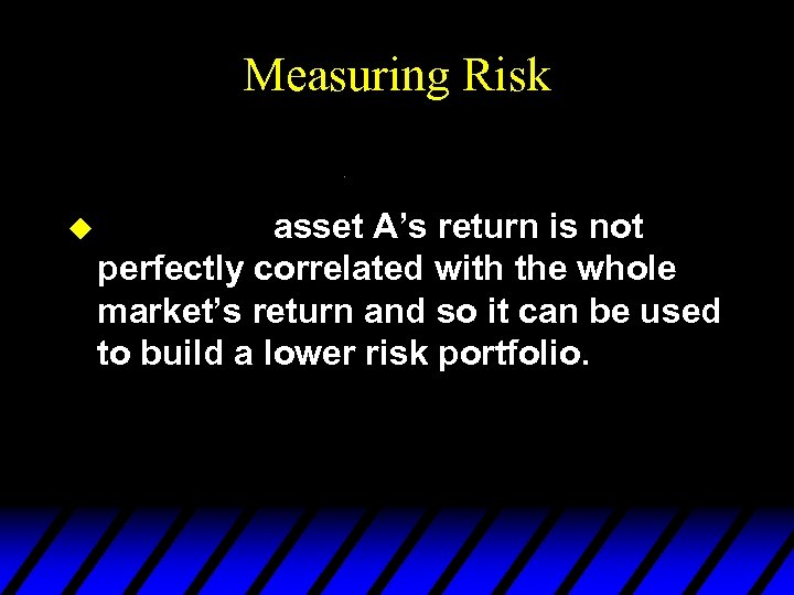 Measuring Risk u asset A's return is not perfectly correlated with the whole market's