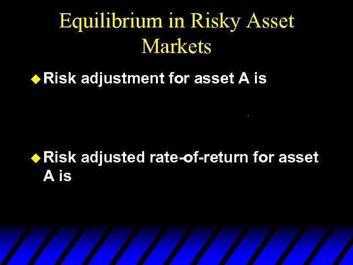 Equilibrium in Risky Asset Markets u Risk adjustment for asset A is u Risk