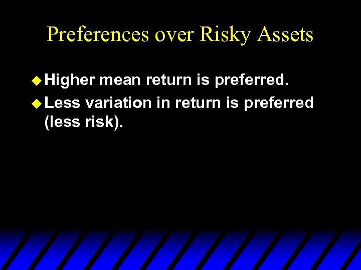Preferences over Risky Assets u Higher mean return is preferred. u Less variation in
