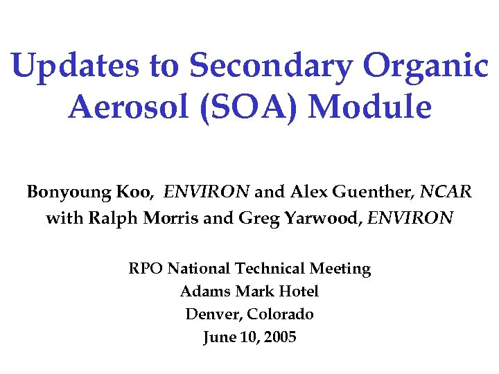 Updates to Secondary Organic Aerosol (SOA) Module Bonyoung Koo, ENVIRON and Alex Guenther, NCAR