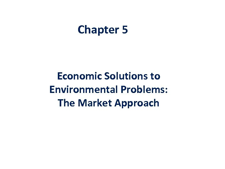 Chapter 5 Economic Solutions to Environmental Problems: The Market Approach