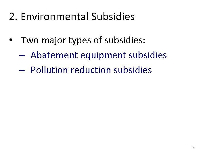 2. Environmental Subsidies • Two major types of subsidies: – Abatement equipment subsidies –