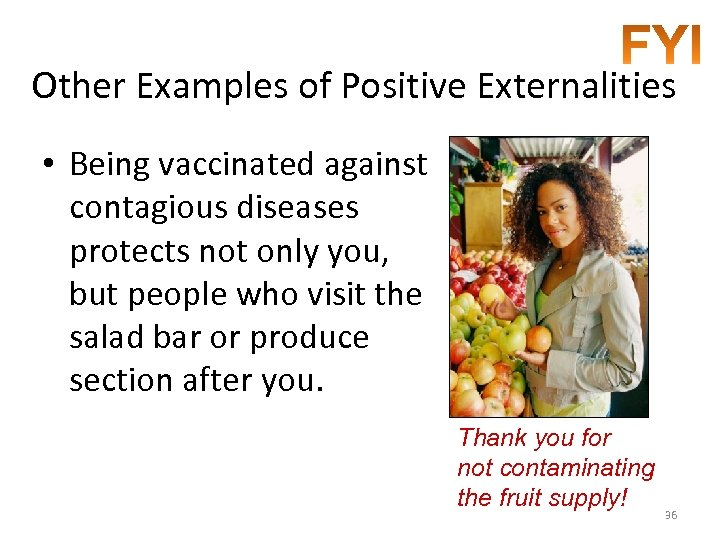 Other Examples of Positive Externalities • Being vaccinated against contagious diseases protects not only