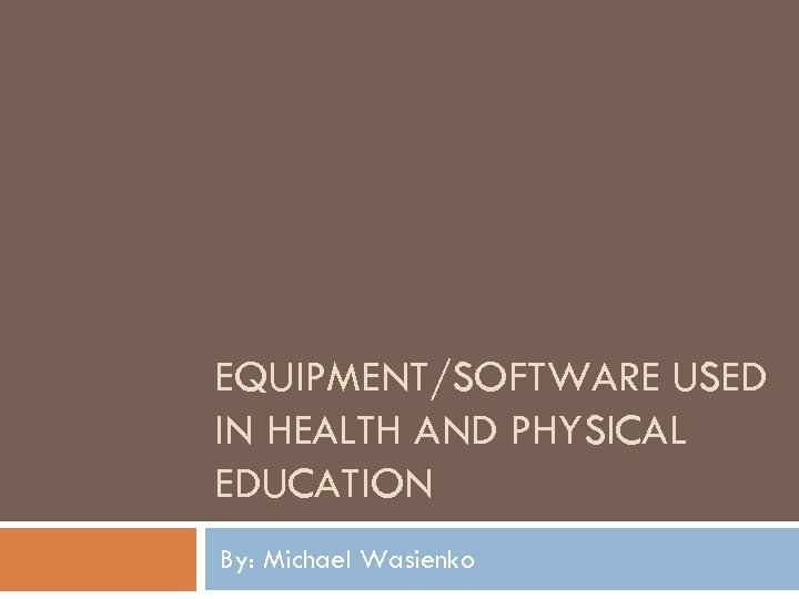 EQUIPMENT/SOFTWARE USED IN HEALTH AND PHYSICAL EDUCATION By: Michael Wasienko