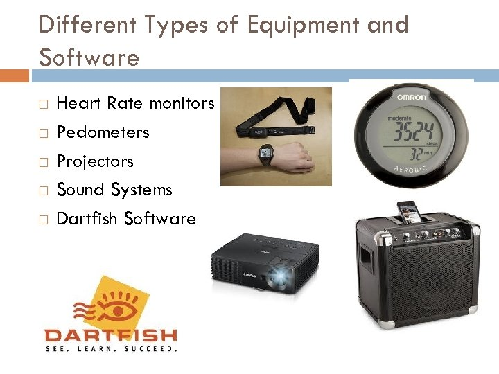 Different Types of Equipment and Software Heart Rate monitors Pedometers Projectors Sound Systems Dartfish