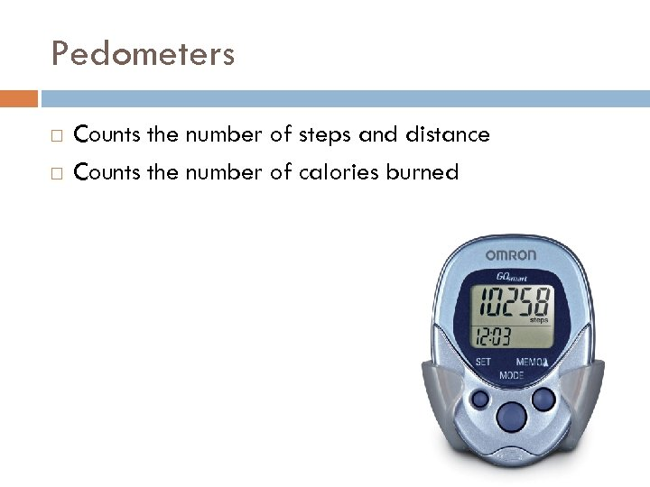 Pedometers Counts the number of steps and distance Counts the number of calories burned
