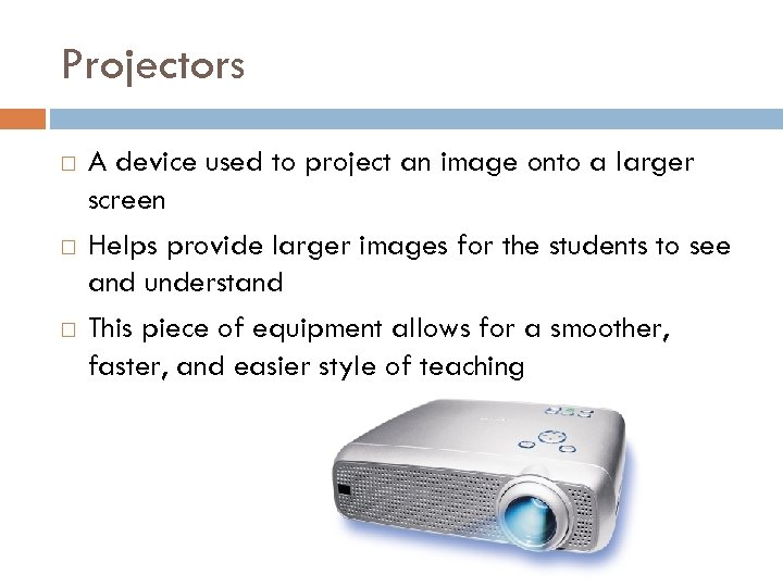 Projectors A device used to project an image onto a larger screen Helps provide