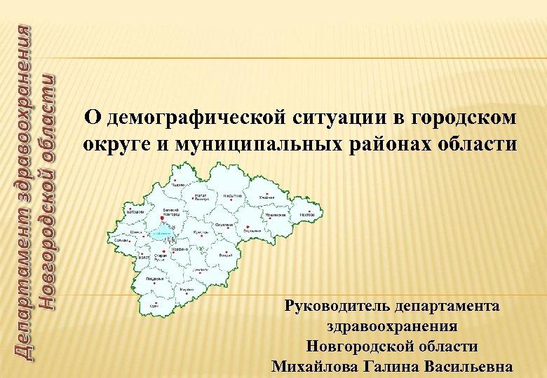 О демографической ситуации в городском округе и муниципальных районах области Руководитель департамента здравоохранения Новгородской