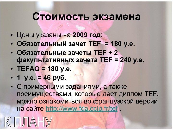Стоимость экзамена • Цены указаны на 2009 год: • Обязательный зачет TEF = 180