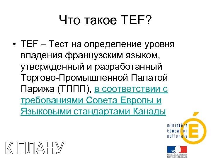 Что такое TEF? • TEF – Тест на определение уровня владения французским языком, утвержденный
