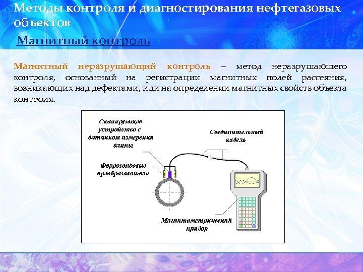Методы контроля и диагностирования нефтегазовых объектов Магнитный контроль Магнитный неразрушающий контроль – метод неразрушающего