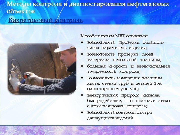 Методы контроля и диагностирования нефтегазовых объектов Вихретоковый контроль К особенностям МВТ относятся: • возможность