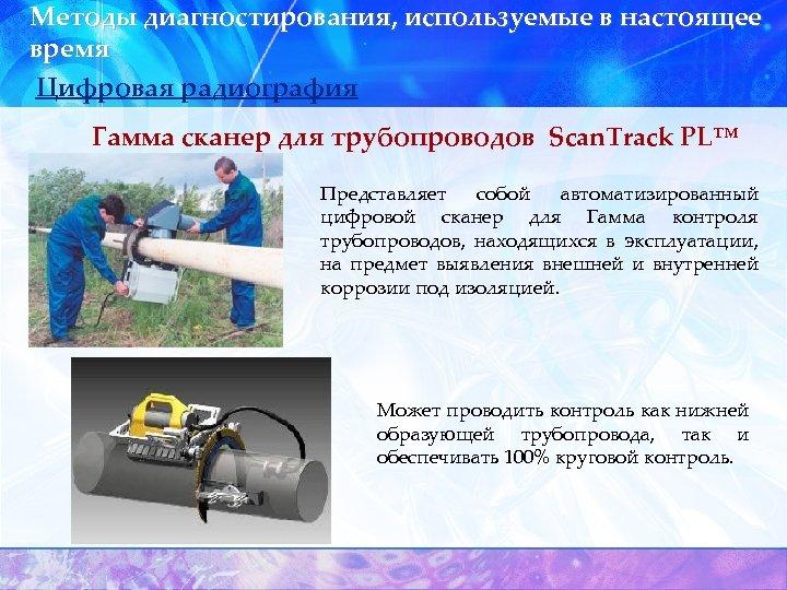 Методы диагностирования, используемые в настоящее время Цифровая радиография Гамма сканер для трубопроводов Scan. Track