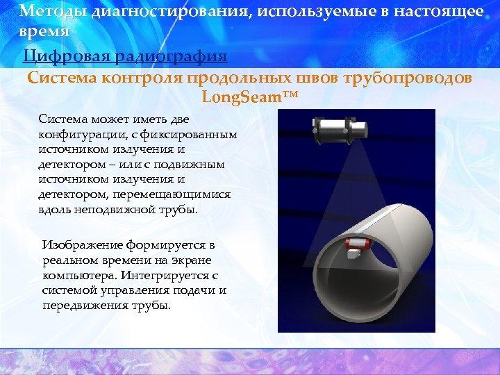Методы диагностирования, используемые в настоящее время Цифровая радиография Система контроля продольных швов трубопроводов Long.