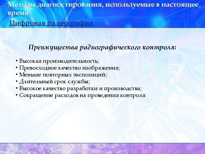 Методы диагностирования, используемые в настоящее время Цифровая радиография Преимущества радиографического контроля: • Высокая производительность;