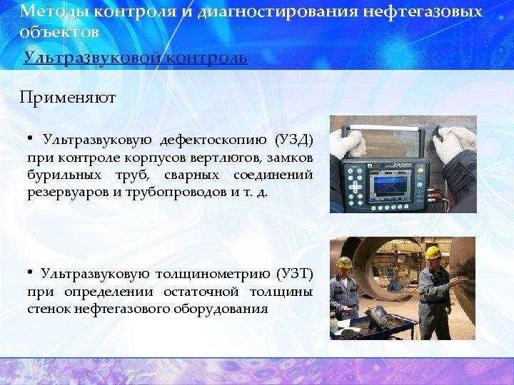 Методы контроля и диагностирования нефтегазовых объектов Ультразвуковой контроль Применяют • Ультразвуковую дефектоскопию (УЗД) при