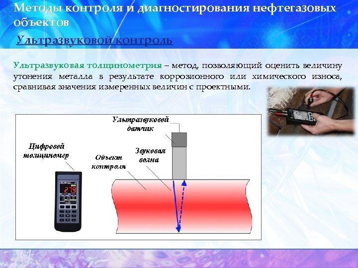 Методы контроля и диагностирования нефтегазовых объектов Ультразвуковой контроль Ультразвуковая толщинометрия – метод, позволяющий оценить