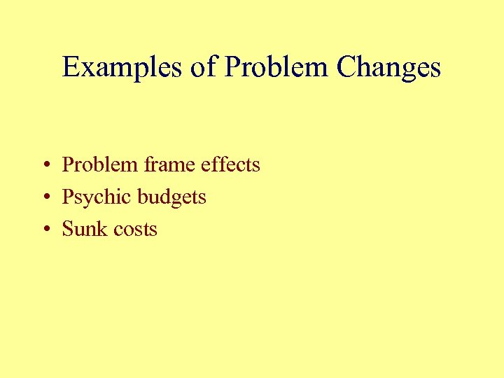 Examples of Problem Changes • Problem frame effects • Psychic budgets • Sunk costs