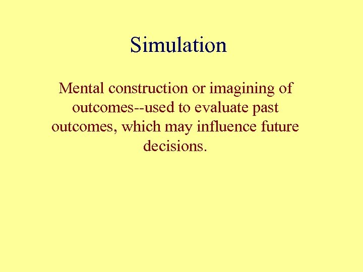 Simulation Mental construction or imagining of outcomes--used to evaluate past outcomes, which may influence