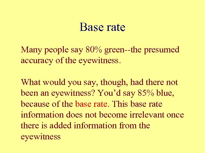 Base rate Many people say 80% green--the presumed accuracy of the eyewitness. What would