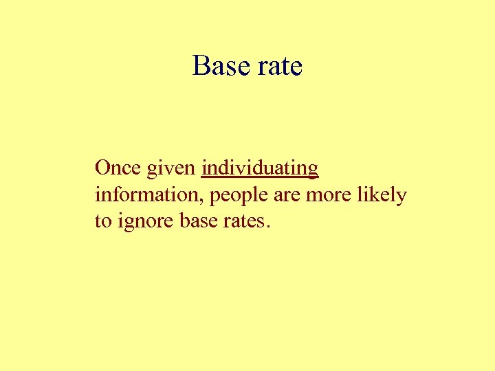 Base rate Once given individuating information, people are more likely to ignore base rates.