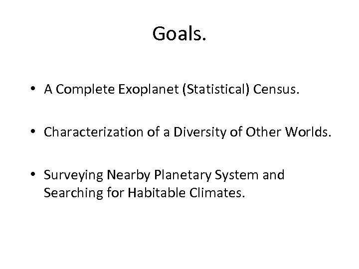Goals. • A Complete Exoplanet (Statistical) Census. • Characterization of a Diversity of Other