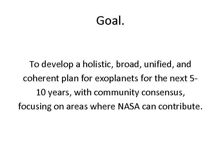 Goal. To develop a holistic, broad, unified, and coherent plan for exoplanets for the
