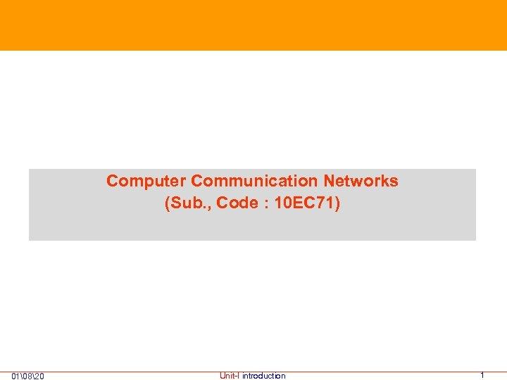Computer Communication Networks (Sub. , Code : 10 EC 71) 01820 Unit-I introduction 1