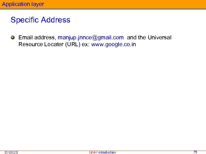 Application layer Specific Address Email address, manjup. jnnce@gmail. com and the Universal Resource Locater