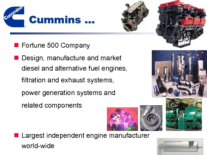 Cummins … n Fortune 500 Company n Design, manufacture and market diesel and alternative
