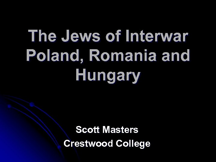 The Jews of Interwar Poland, Romania and Hungary Scott Masters Crestwood College
