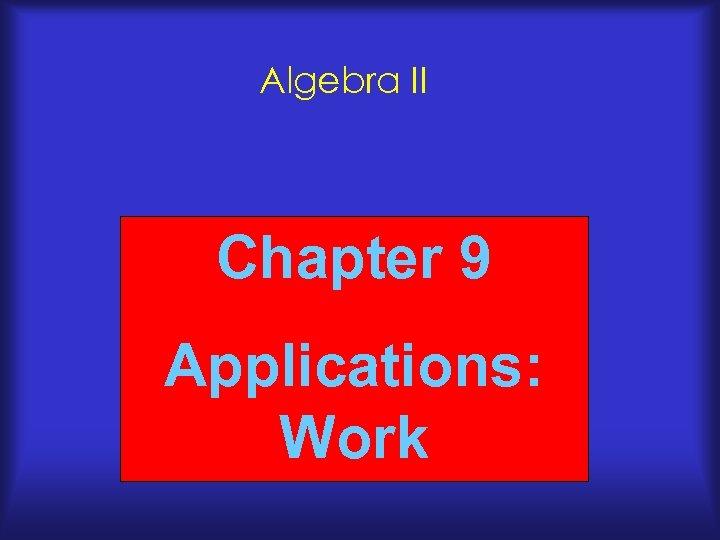Algebra II Chapter 9 Applications: Work