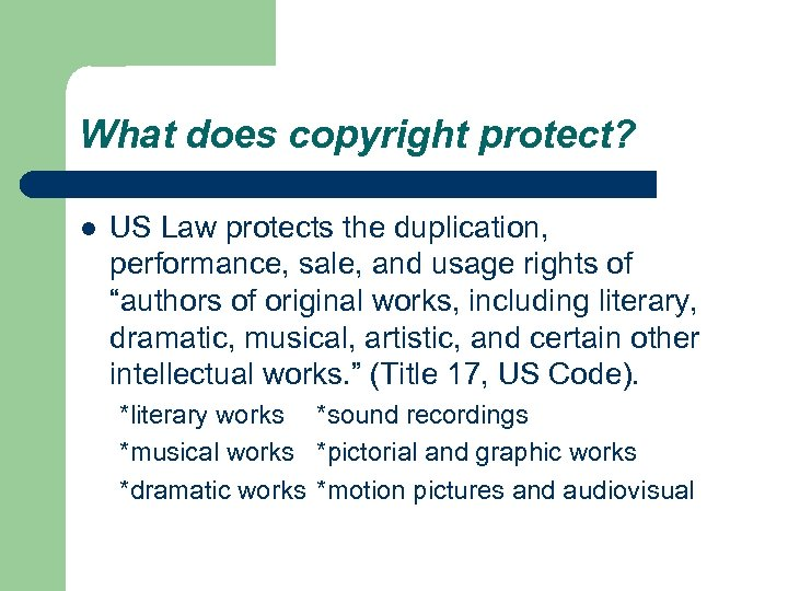 What does copyright protect? l US Law protects the duplication, performance, sale, and usage
