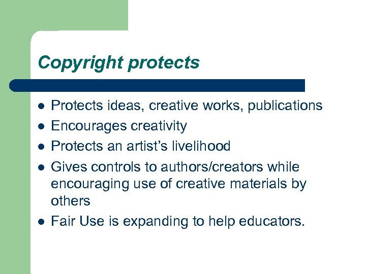 Copyright protects l l l Protects ideas, creative works, publications Encourages creativity Protects an