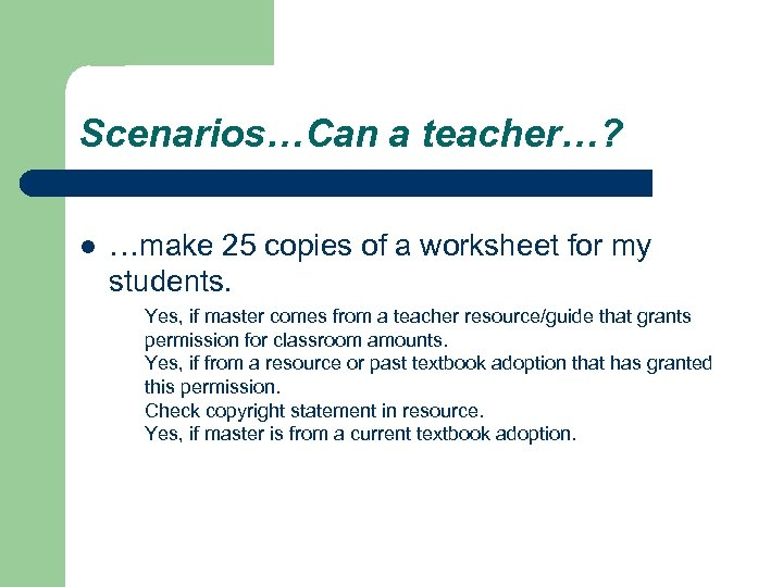 Scenarios…Can a teacher…? l …make 25 copies of a worksheet for my students. Yes,