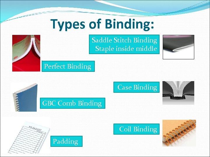 Types of Binding: Saddle Stitch Binding Staple inside middle Perfect Binding Case Binding GBC