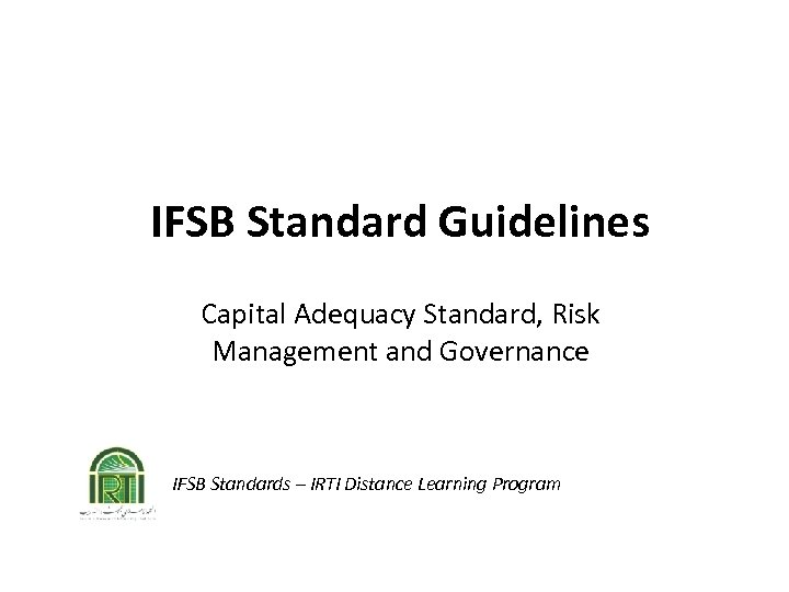 IFSB Standard Guidelines Capital Adequacy Standard, Risk Management and Governance IFSB Standards – IRTI