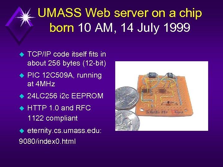 UMASS Web server on a chip born 10 AM, 14 July 1999 u TCP/IP