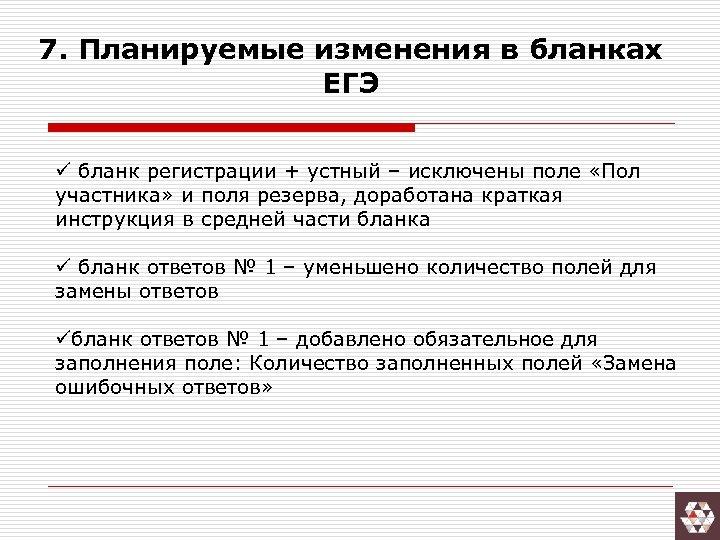 7. Планируемые изменения в бланках ЕГЭ ü бланк регистрации + устный – исключены поле