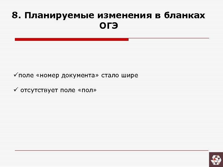 8. Планируемые изменения в бланках ОГЭ üполе «номер документа» стало шире ü отсутствует поле