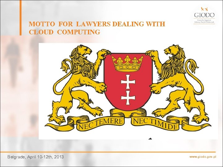 MOTTO FOR LAWYERS DEALING WITH CLOUD COMPUTING Belgrade, April 10 -12 th, 2013 www.