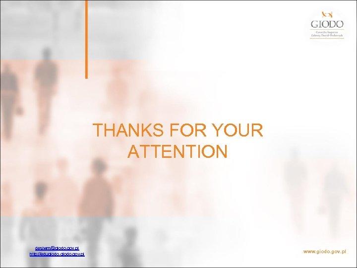 THANKS FOR YOUR ATTENTION desiwm@giodo. gov. pl http: //edugiodo. gov. pl www. giodo.