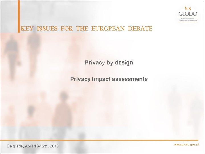 KEY ISSUES FOR THE EUROPEAN DEBATE Privacy by design Privacy impact assessments Belgrade, April